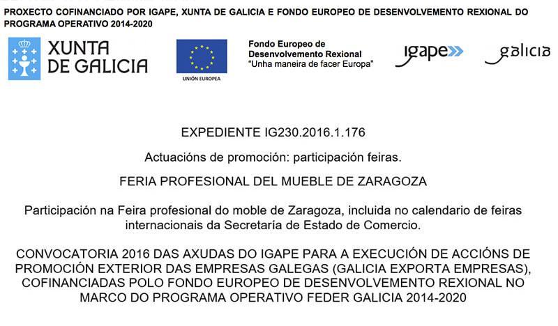PROXECTO COFINANCIADO POR IGAPE, XUNTA DE GALICIA E FONDO EUROPEO DE DESENVOLVEMENTO REXIONAL DO PROGRAMA OPERATIVO 2014-2020. XUNTA DE GALICIA .Fondo Europeo de Desenvolvemento Rexional. igape. galicia. Unha maneira de facer Europa. UNION EUROPEA. EXPEDIENTE IG230.2016.1.176. Actuacións de promoción: participación feiras. FERIA PROFESIONAL DEL MUEBLE DE ZARAGOZA. Participación na Feira profesional do moble de Zaragoza, incluida no calendario de feiras internacionais da Secretaría de Estado de Comercio. CONVOCATORIA 2016 DAS AXUDAS DO IGAPE PARA A EXECUCIÓN DE ACCIÓNS DE PROMOCIÓN EXTERIOR DAS EMPRESAS GALEGAS (GALICIA EXPORTA EMPRESAS), COFINANCIADAS POLO FONDO EUROPEO DE DESENVOLVEMENTO REXIONAL NO.MARCO DO PROGRAMA OPERATIVO FEDER GALICIA 2014-2020.